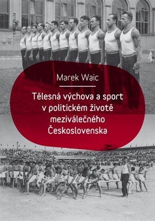 Tělesná výchova a sport v politickém životě meziválečného Československa / Marek Waic - obálka knihy