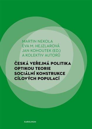 Česká veřejná politika optikou teorie sociální konstrukce cílových populací / Martin Nekola, Eva M. Hejzlarová, Jan Kohoutek (ed.) a kolektiv autorů - obálka knihy