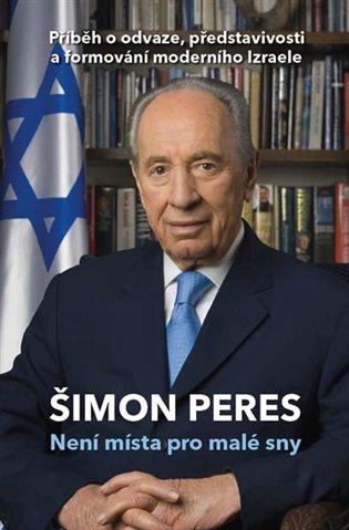 Není místa pro malé sny: příběh o odvaze, představivosti a formování moderního Izraele / Šimon Peres - obálka knihy