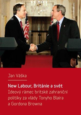 New Labour, Británie a svět: ideový rámec britské zahraniční politiky za vlády Tonyho Blaira a Gordona Browna / Jan Váška - obálka knihy