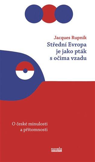Střední Evropa je jako pták s očima vzadu: o české minulosti a přítomnosti / Jacques Rupnik - obálka knihy