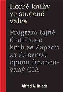 Horké knihy ve studené válce: program tajné distribuce knih ze Západu za železnou oponu financovaný CIA / Alfred A. Reisch - obálka knihy
