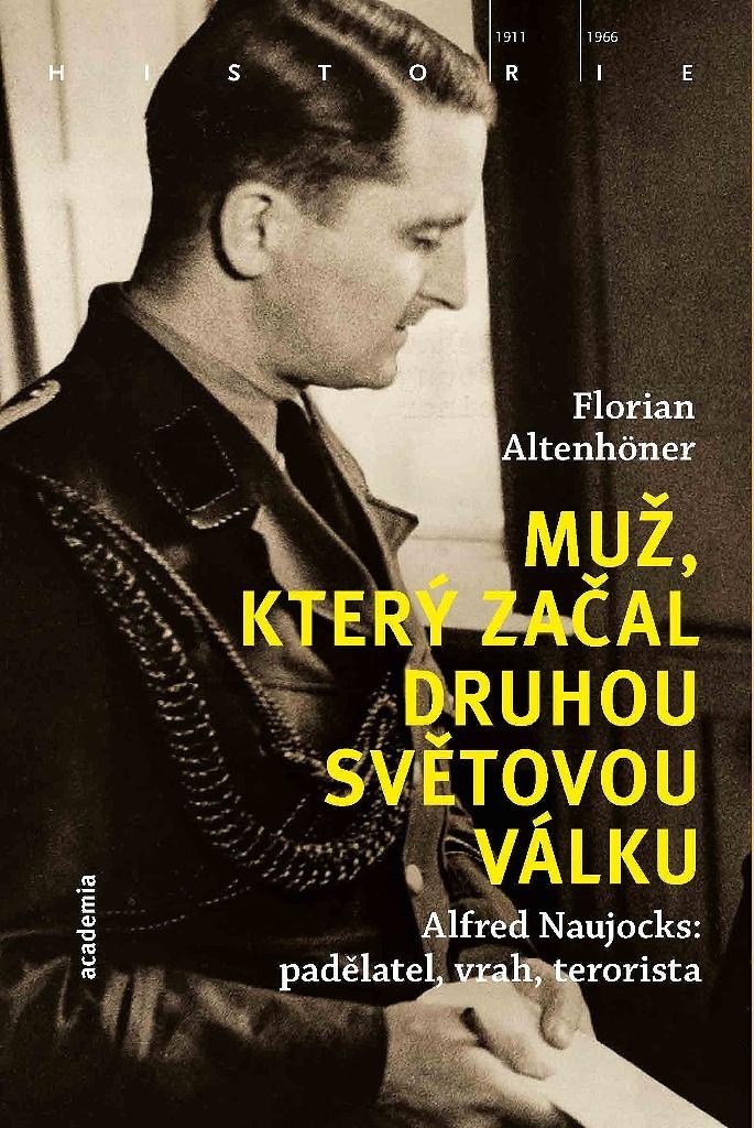 Muž, který začal druhou světovou válku: Alfred Naujocks: padělatel, vrah, terorista / Florian Altenhöner - obálka knihy
