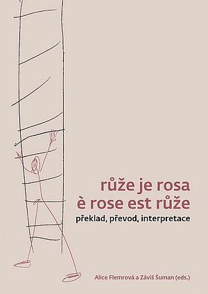 Růže je rosa è rose est růže: překlad, převod, interpretace / Alice Flemrová a Záviš Šuman (eds.) - obálka knihy