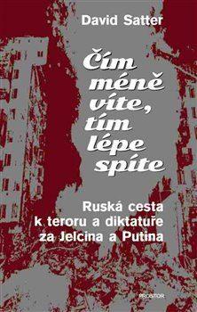 Čím méně víte, tím lépe spíte: ruská cesta k teroru a diktatuře za Jelcina a Putina / David Satter - obálka knihy