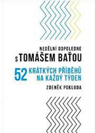 Nedělní odpoledne s Tomášem Baťou: 52 krátkých příběhů na každý týden / Zdeněk Pokluda - obálka knihy