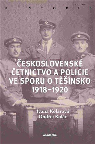 Československé četnictvo a policie ve sporu o Těšínsko 1918-1920 / Ivana Kolářová, Ondřej Kolář - obálka knihy